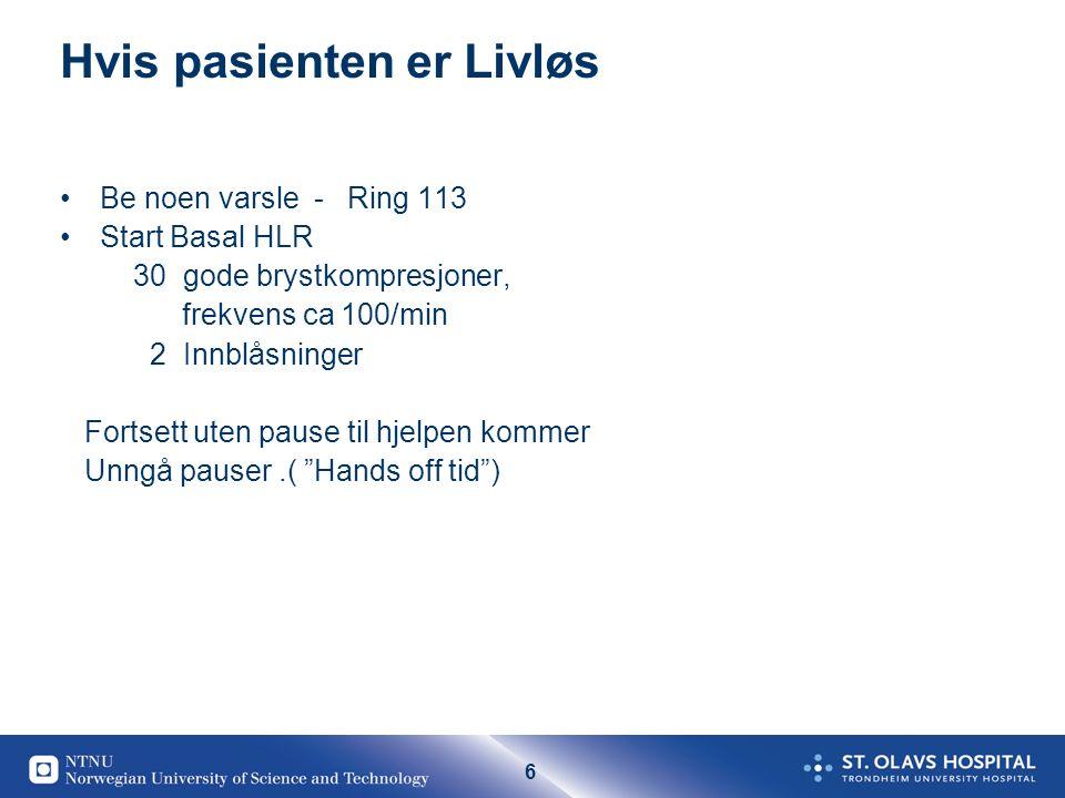 6 Hvis pasienten er Livløs Be noen varsle - Ring 113 Start Basal HLR 30 gode brystkompresjoner, frekvens ca 100/min 2 Innblåsninger Fortsett uten paus