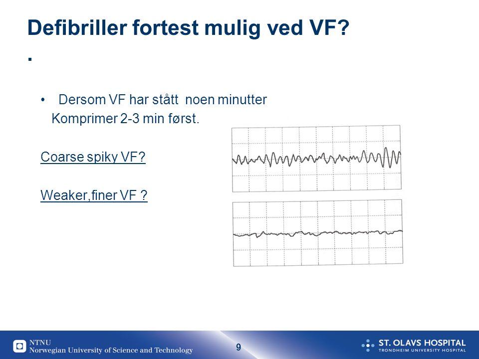 9 Defibriller fortest mulig ved VF?. Dersom VF har stått noen minutter Komprimer 2-3 min først. Coarse spiky VF? Weaker,finer VF ?