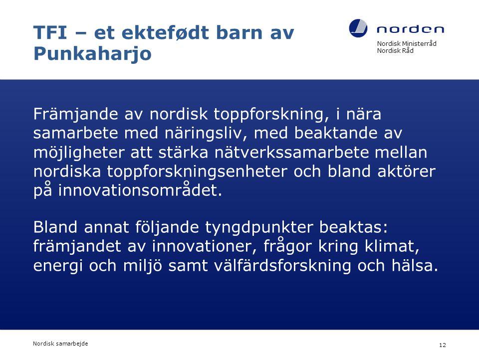 Nordisk Ministerråd Nordisk Råd Nordisk samarbejde 12 TFI – et ektefødt barn av Punkaharjo Främjande av nordisk toppforskning, i nära samarbete med näringsliv, med beaktande av möjligheter att stärka nätverkssamarbete mellan nordiska toppforskningsenheter och bland aktörer på innovationsområdet.