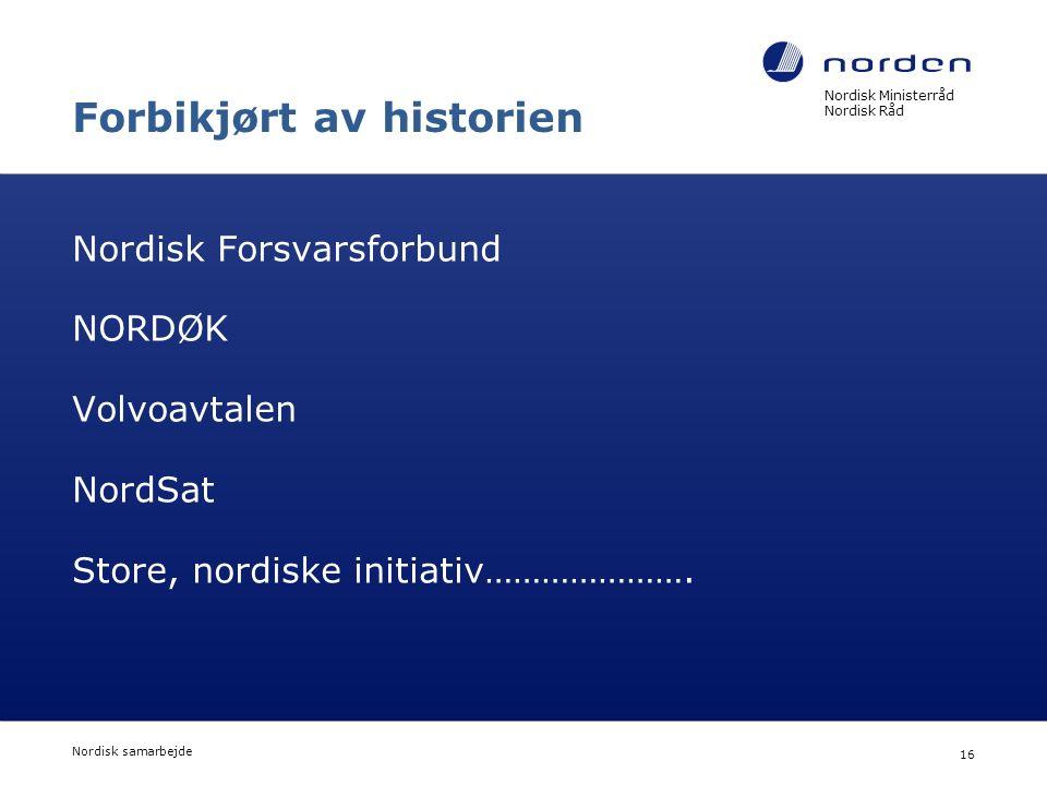 Nordisk Ministerråd Nordisk Råd Nordisk samarbejde 16 Forbikjørt av historien Nordisk Forsvarsforbund NORDØK Volvoavtalen NordSat Store, nordiske init