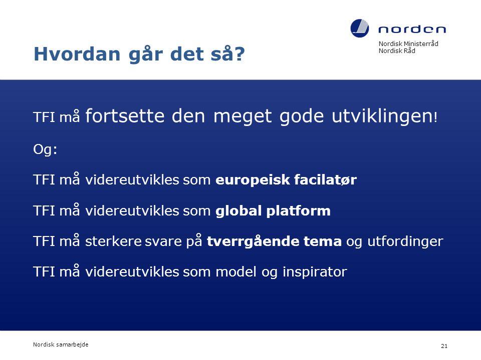 Nordisk Ministerråd Nordisk Råd Nordisk samarbejde 21 Hvordan går det så? TFI må fortsette den meget gode utviklingen ! Og: TFI må videreutvikles som