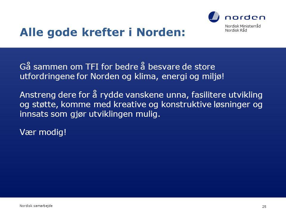 Nordisk Ministerråd Nordisk Råd Nordisk samarbejde 25 Alle gode krefter i Norden: Gå sammen om TFI for bedre å besvare de store utfordringene for Nord