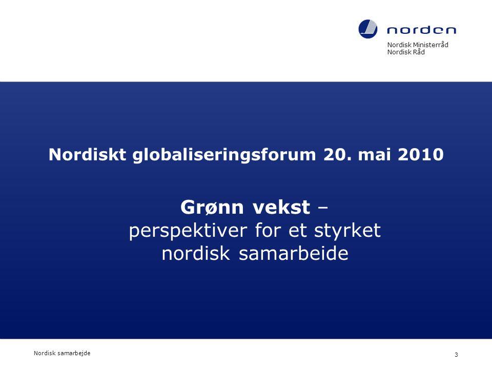Nordisk Ministerråd Nordisk Råd Nordisk samarbejde 3 Nordiskt globaliseringsforum 20. mai 2010 Grønn vekst – perspektiver for et styrket nordisk samar