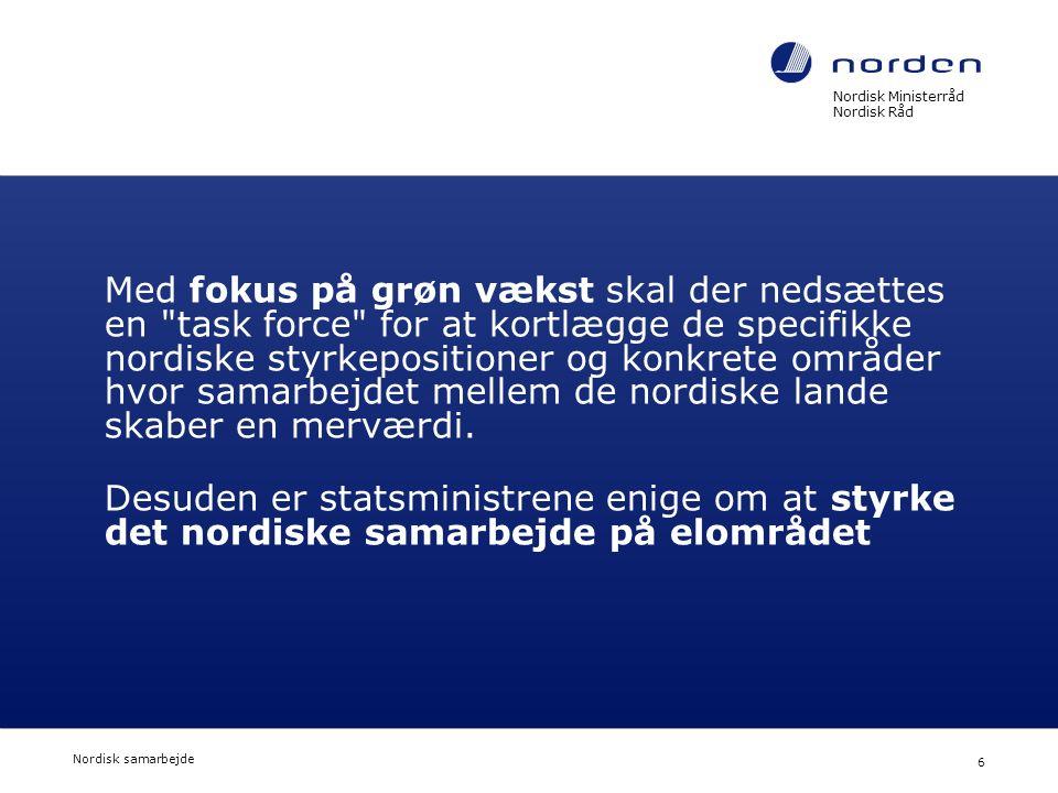 Nordisk Ministerråd Nordisk Råd Nordisk samarbejde 6 Med fokus på grøn vækst skal der nedsættes en task force for at kortlægge de specifikke nordiske styrkepositioner og konkrete områder hvor samarbejdet mellem de nordiske lande skaber en merværdi.