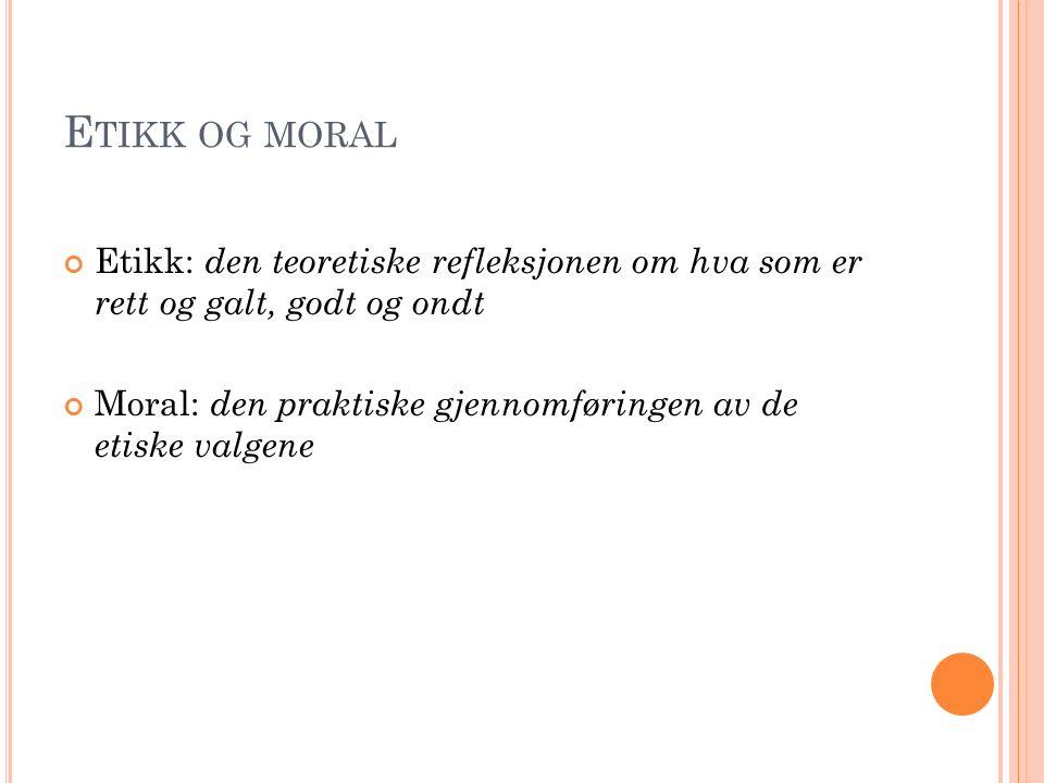 E TIKK OG MORAL Etikk: den teoretiske refleksjonen om hva som er rett og galt, godt og ondt Moral: den praktiske gjennomføringen av de etiske valgene