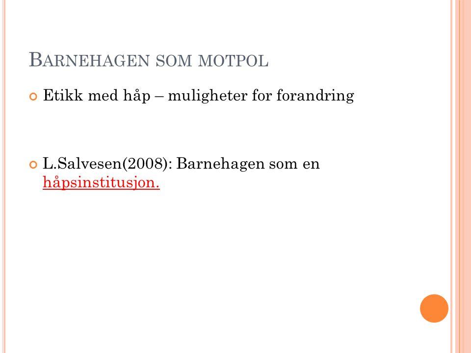 B ARNEHAGEN SOM MOTPOL Etikk med håp – muligheter for forandring L.Salvesen(2008): Barnehagen som en håpsinstitusjon.