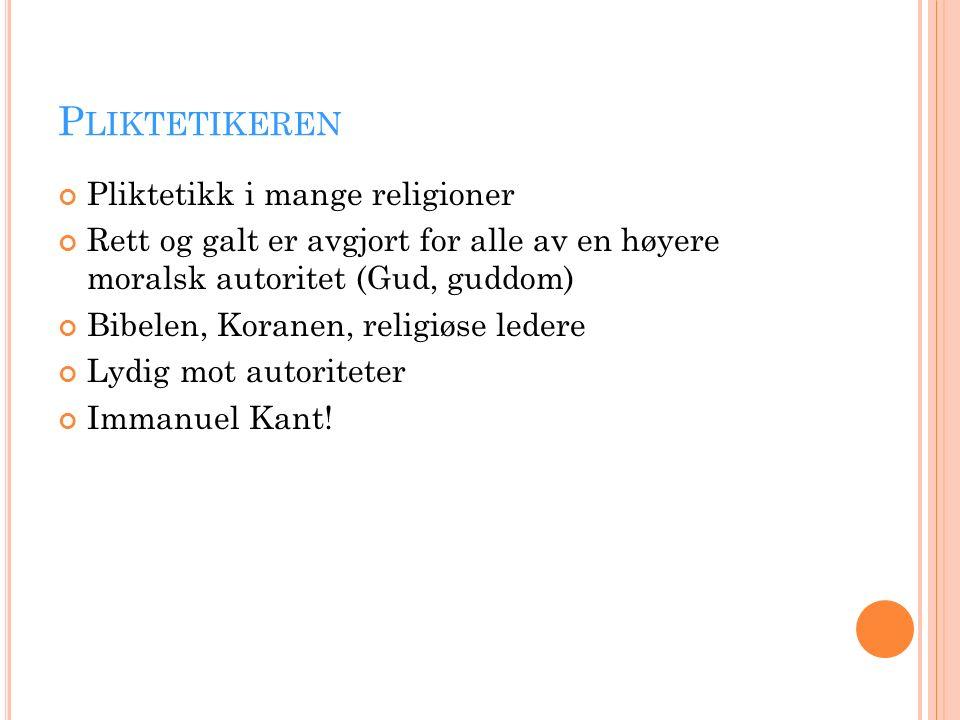 P LIKTETIKEREN Pliktetikk i mange religioner Rett og galt er avgjort for alle av en høyere moralsk autoritet (Gud, guddom) Bibelen, Koranen, religiøse ledere Lydig mot autoriteter Immanuel Kant!