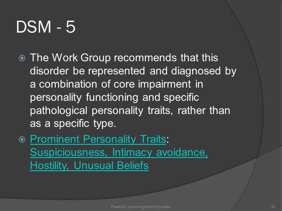 DSM - 5  The Work Group recommends that this disorder be represented and diagnosed by a combination of core impairment in personality functioning and specific pathological personality traits, rather than as a specific type.