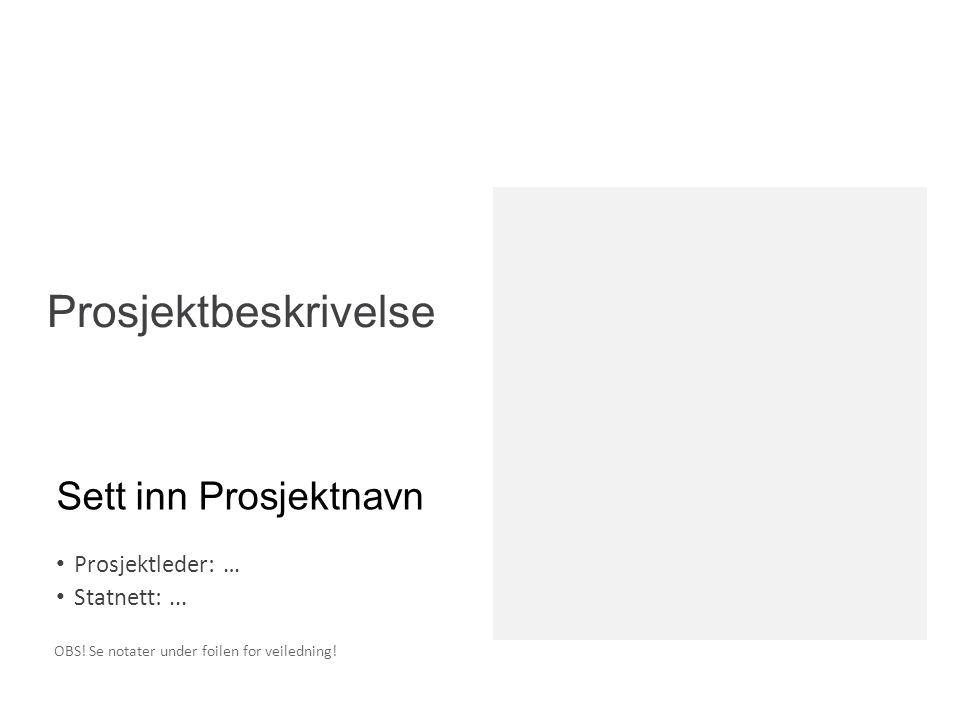 Sett inn Prosjektnavn Prosjektleder: … Statnett:... Prosjektbeskrivelse OBS! Se notater under foilen for veiledning!