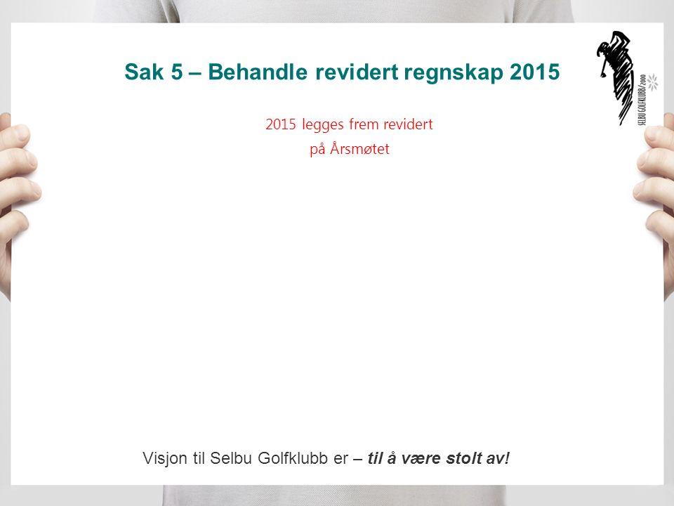 Sak 5 – Behandle revidert regnskap 2015 2015 legges frem revidert på Årsmøtet Visjon til Selbu Golfklubb er – til å være stolt av!
