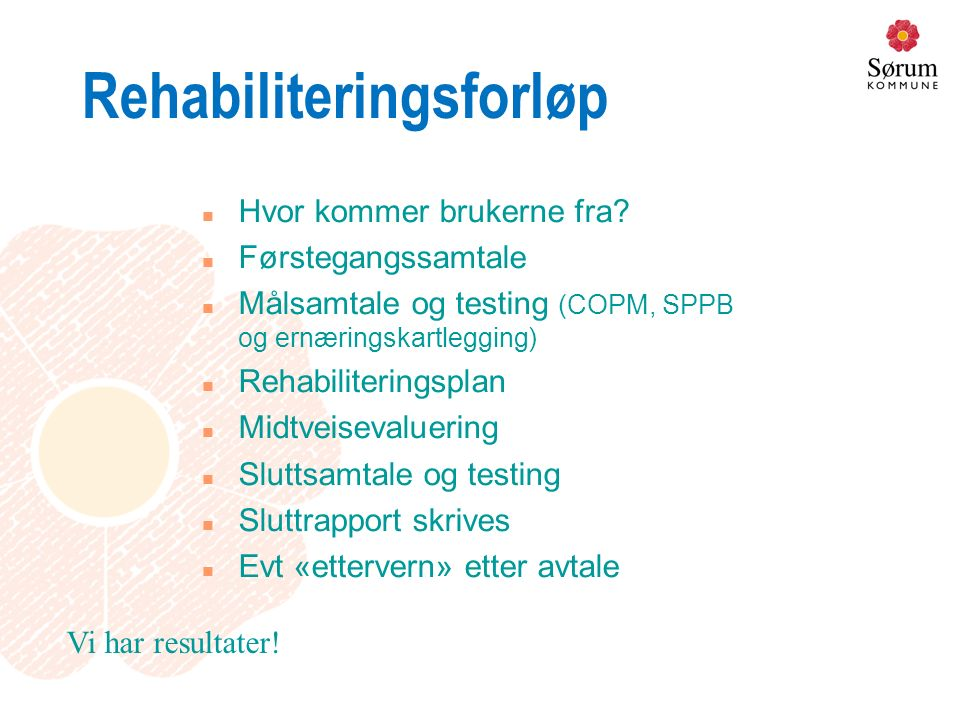 Rehabiliteringsforløp n Hvor kommer brukerne fra? n Førstegangssamtale n Målsamtale og testing (COPM, SPPB og ernæringskartlegging) n Rehabiliteringsp