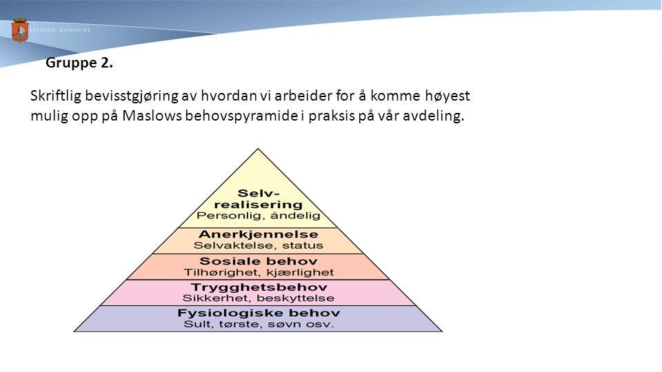 Gruppe 2. Skriftlig bevisstgjøring av hvordan vi arbeider for å komme høyest mulig opp på Maslows behovspyramide i praksis på vår avdeling.