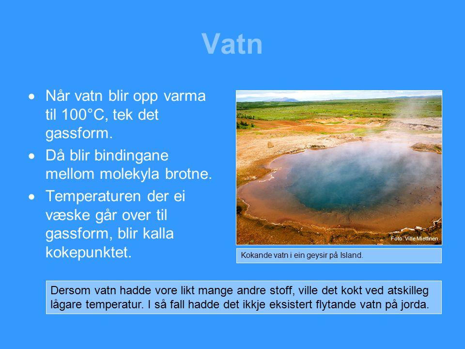 Vatn  Når vatn blir opp varma til 100°C, tek det gassform.
