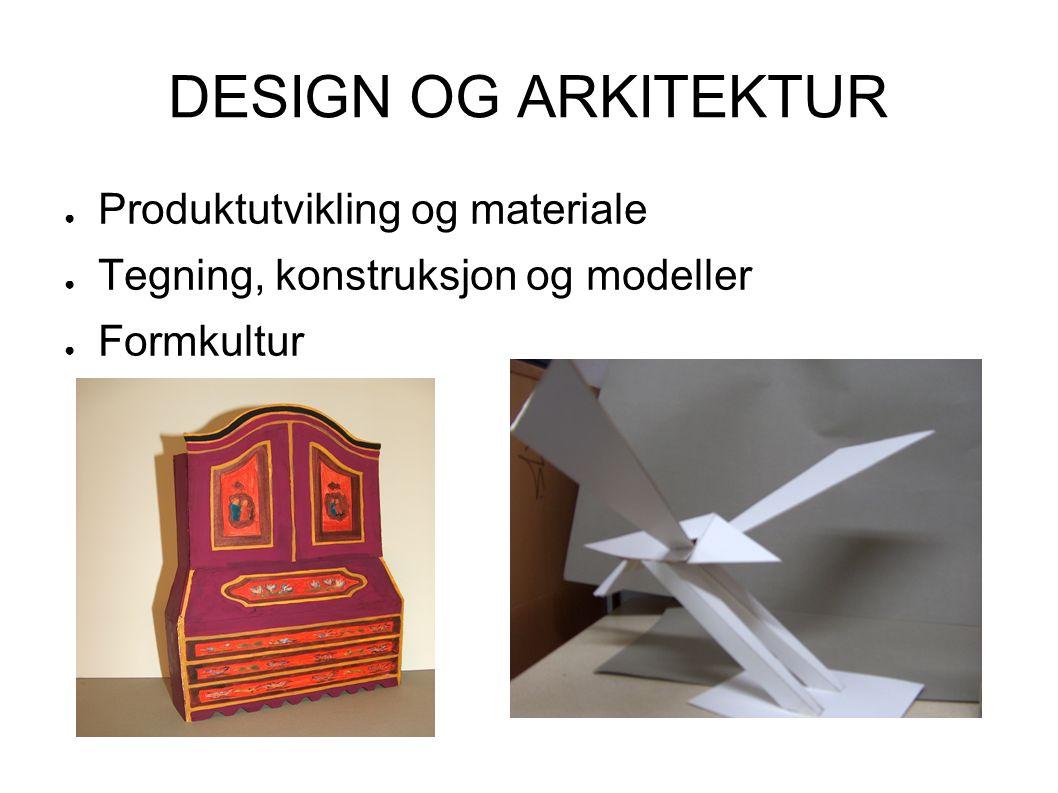 DESIGN OG ARKITEKTUR ● Produktutvikling og materiale ● Tegning, konstruksjon og modeller ● Formkultur