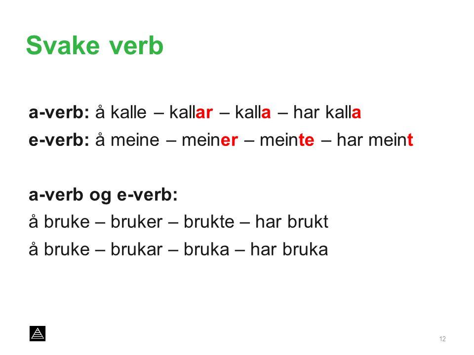 Svake verb a-verb: å kalle – kallar – kalla – har kalla e-verb: å meine – meiner – meinte – har meint a-verb og e-verb: å bruke – bruker – brukte – har brukt å bruke – brukar – bruka – har bruka 12