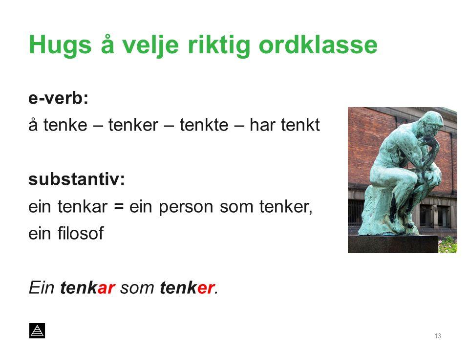 Hugs å velje riktig ordklasse e-verb: å tenke – tenker – tenkte – har tenkt substantiv: ein tenkar = ein person som tenker, ein filosof Ein tenkar som tenker.