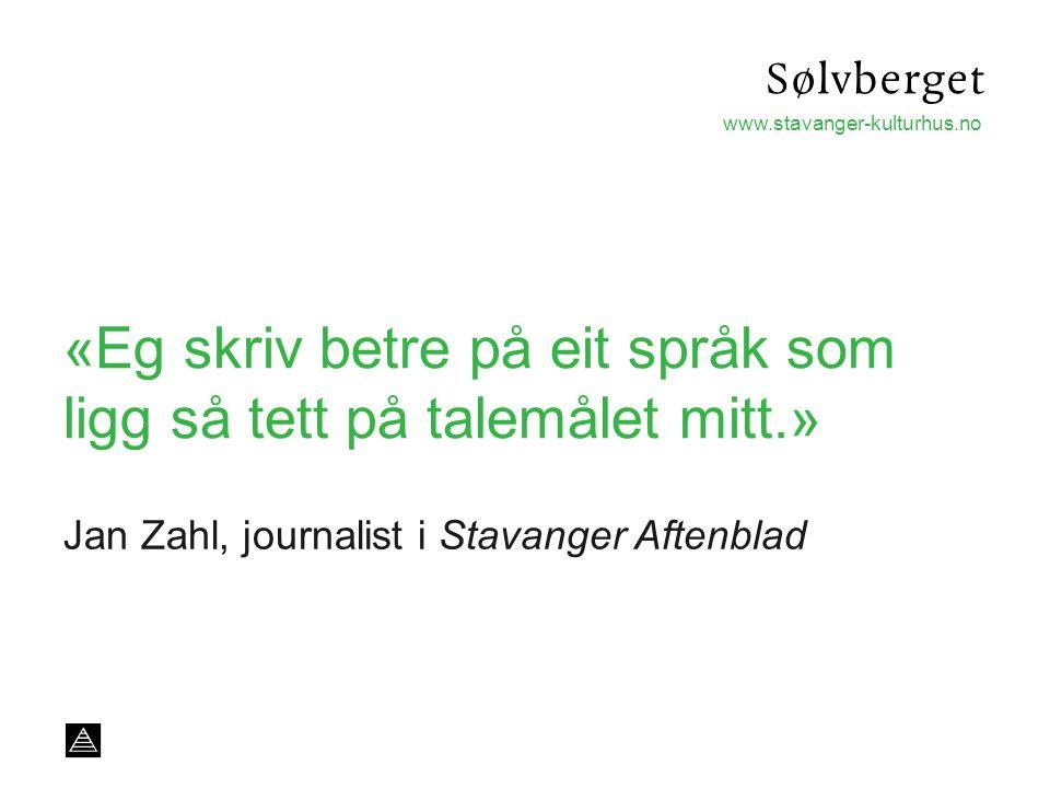 www.stavanger-kulturhus.no «Eg skriv betre på eit språk som ligg så tett på talemålet mitt.» Jan Zahl, journalist i Stavanger Aftenblad