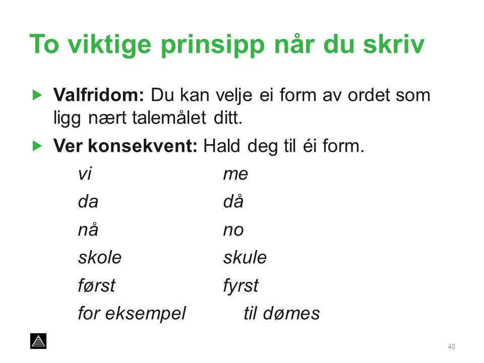 To viktige prinsipp når du skriv  Valfridom: Du kan velje ei form av ordet som ligg nært talemålet ditt.