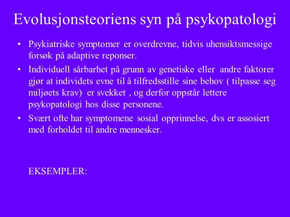 Evolusjonsteoriens syn på psykopatologi Psykiatriske symptomer er overdrevne, tidvis uhensiktsmessige forsøk på adaptive reponser.