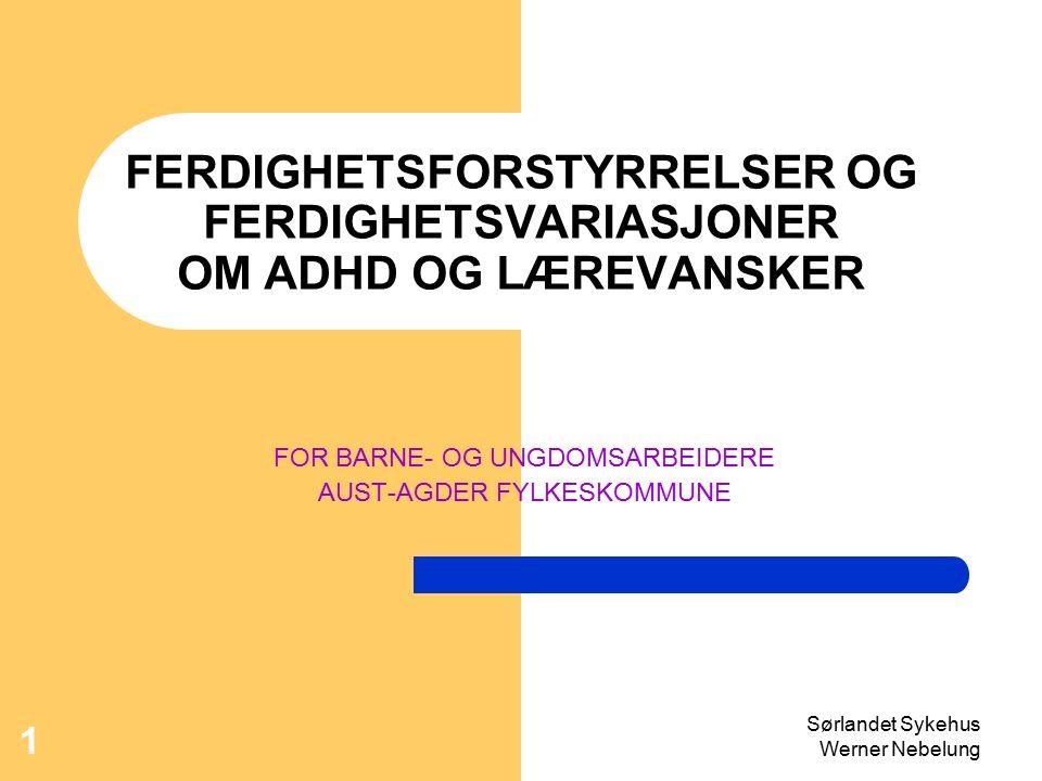 Sørlandet Sykehus Werner Nebelung 1 FERDIGHETSFORSTYRRELSER OG FERDIGHETSVARIASJONER OM ADHD OG LÆREVANSKER FOR BARNE- OG UNGDOMSARBEIDERE AUST-AGDER FYLKESKOMMUNE