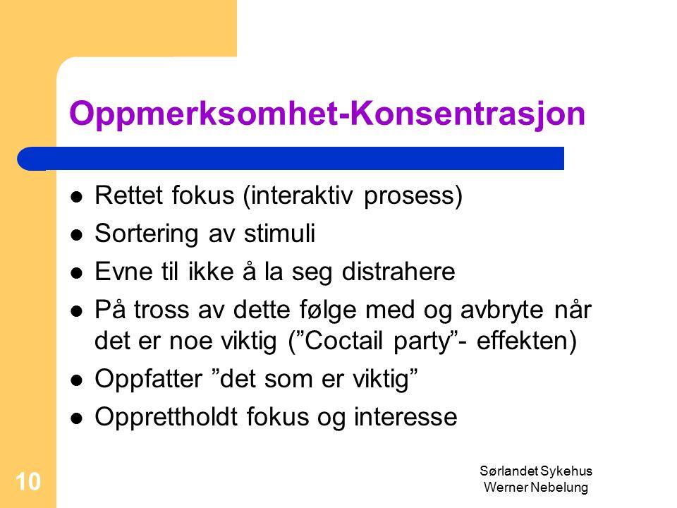 Sørlandet Sykehus Werner Nebelung 10 Oppmerksomhet-Konsentrasjon Rettet fokus (interaktiv prosess) Sortering av stimuli Evne til ikke å la seg distrahere På tross av dette følge med og avbryte når det er noe viktig ( Coctail party - effekten) Oppfatter det som er viktig Opprettholdt fokus og interesse