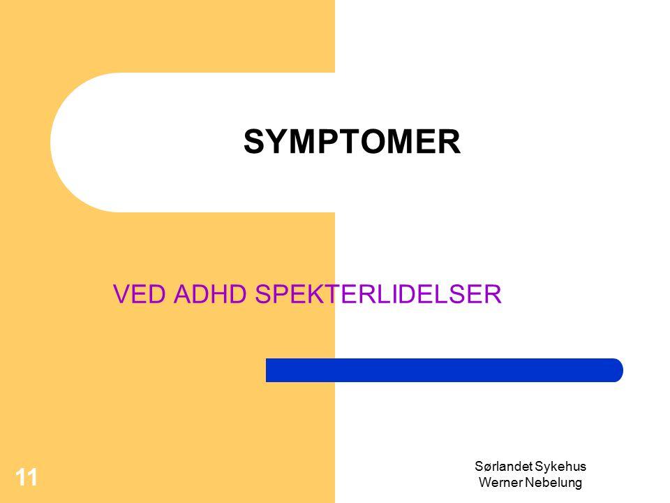 Sørlandet Sykehus Werner Nebelung 11 SYMPTOMER VED ADHD SPEKTERLIDELSER