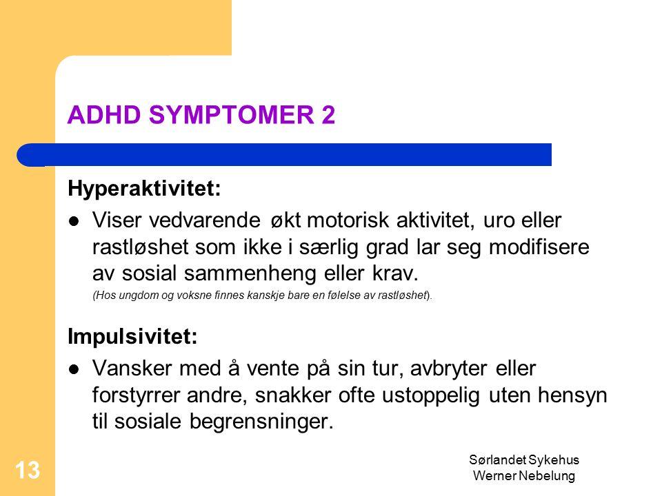 Sørlandet Sykehus Werner Nebelung 13 ADHD SYMPTOMER 2 Hyperaktivitet: Viser vedvarende økt motorisk aktivitet, uro eller rastløshet som ikke i særlig grad lar seg modifisere av sosial sammenheng eller krav.