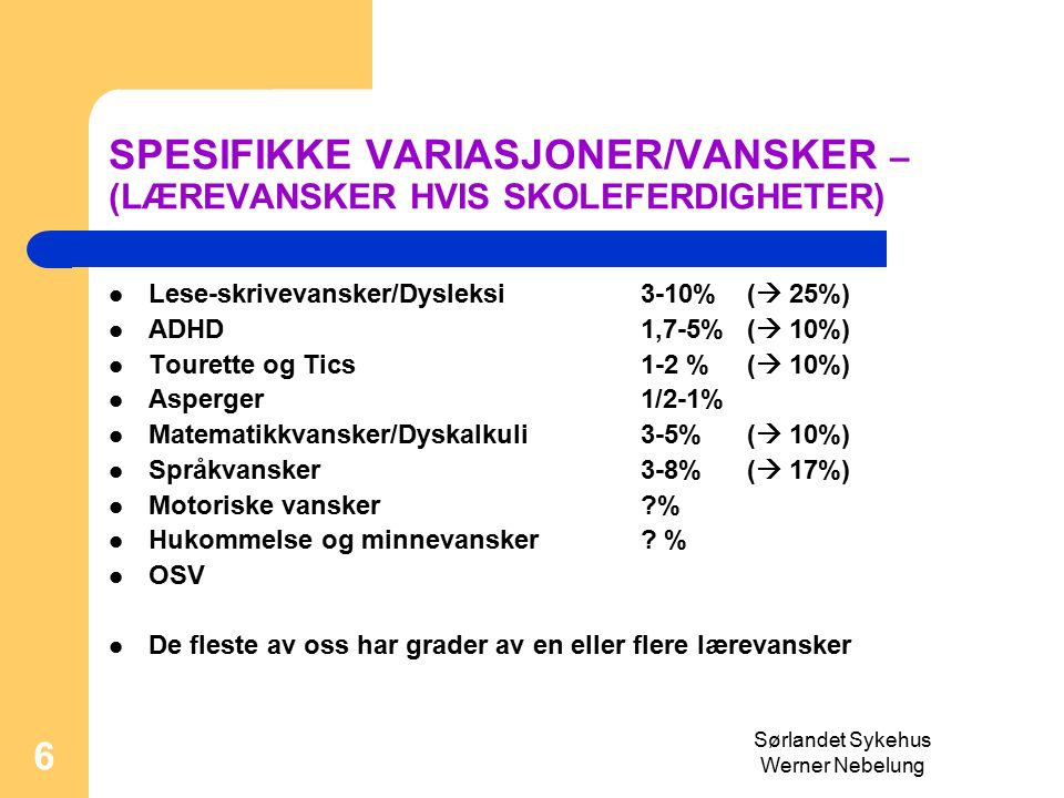 6 SPESIFIKKE VARIASJONER/VANSKER – (LÆREVANSKER HVIS SKOLEFERDIGHETER) Lese-skrivevansker/Dysleksi 3-10% (  25%) ADHD 1,7-5%(  10%) Tourette og Tics 1-2 % (  10%) Asperger 1/2-1% Matematikkvansker/Dyskalkuli3-5%(  10%) Språkvansker 3-8%(  17%) Motoriske vansker % Hukommelse og minnevansker .