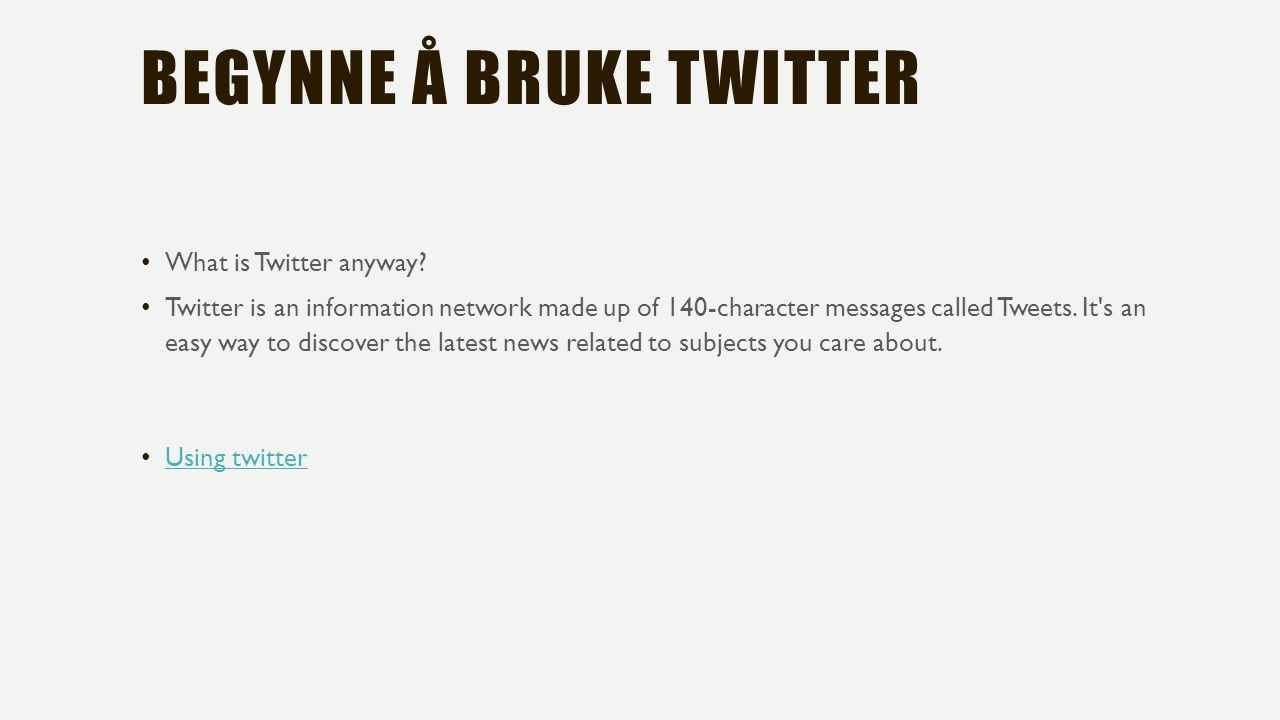 BEGYNNE Å BRUKE TWITTER What is Twitter anyway? Twitter is an information network made up of 140-character messages called Tweets. It's an easy way to