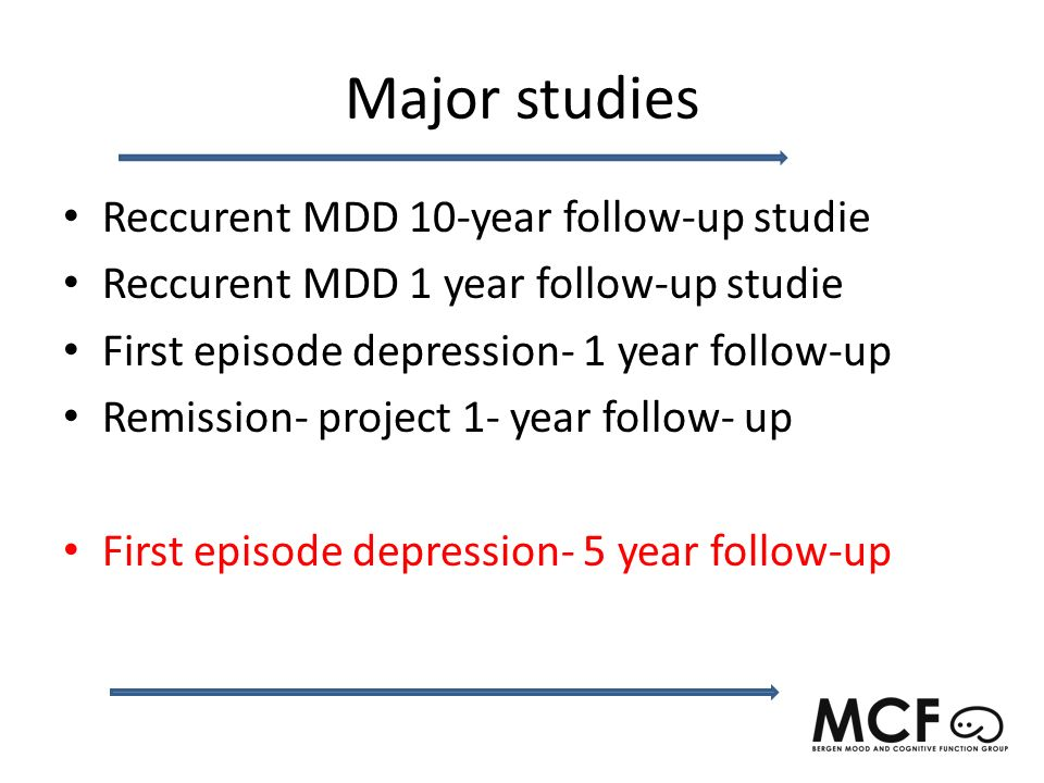 Major studies Reccurent MDD 10-year follow-up studie Reccurent MDD 1 year follow-up studie First episode depression- 1 year follow-up Remission- project 1- year follow- up First episode depression- 5 year follow-up