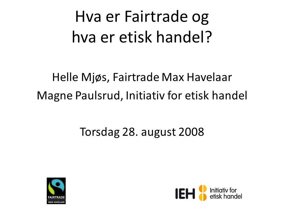 Hva er Fairtrade og hva er etisk handel? Helle Mjøs, Fairtrade Max Havelaar Magne Paulsrud, Initiativ for etisk handel Torsdag 28. august 2008