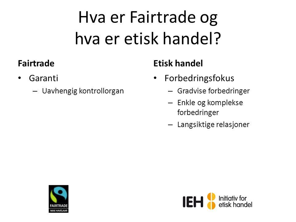 Hva er Fairtrade og hva er etisk handel? Fairtrade Garanti – Uavhengig kontrollorgan Etisk handel Forbedringsfokus – Gradvise forbedringer – Enkle og
