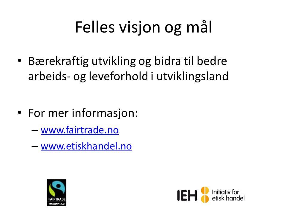 Felles visjon og mål Bærekraftig utvikling og bidra til bedre arbeids- og leveforhold i utviklingsland For mer informasjon: – www.fairtrade.no www.fai