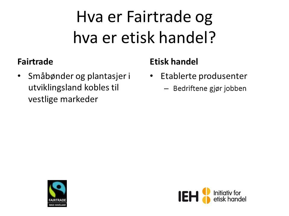 Hva er Fairtrade og hva er etisk handel? Fairtrade Småbønder og plantasjer i utviklingsland kobles til vestlige markeder Etisk handel Etablerte produs
