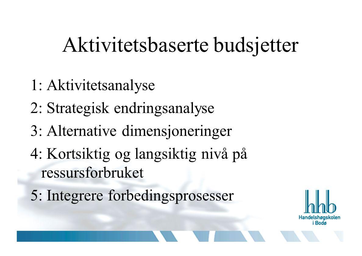 Aktivitetsbaserte budsjetter 1: Aktivitetsanalyse 2: Strategisk endringsanalyse 3: Alternative dimensjoneringer 4: Kortsiktig og langsiktig nivå på ressursforbruket 5: Integrere forbedingsprosesser