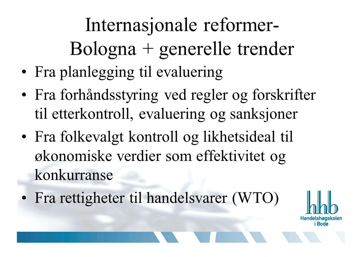 Internasjonale reformer- Bologna + generelle trender Fra planlegging til evaluering Fra forhåndsstyring ved regler og forskrifter til etterkontroll, evaluering og sanksjoner Fra folkevalgt kontroll og likhetsideal til økonomiske verdier som effektivitet og konkurranse Fra rettigheter til handelsvarer (WTO)