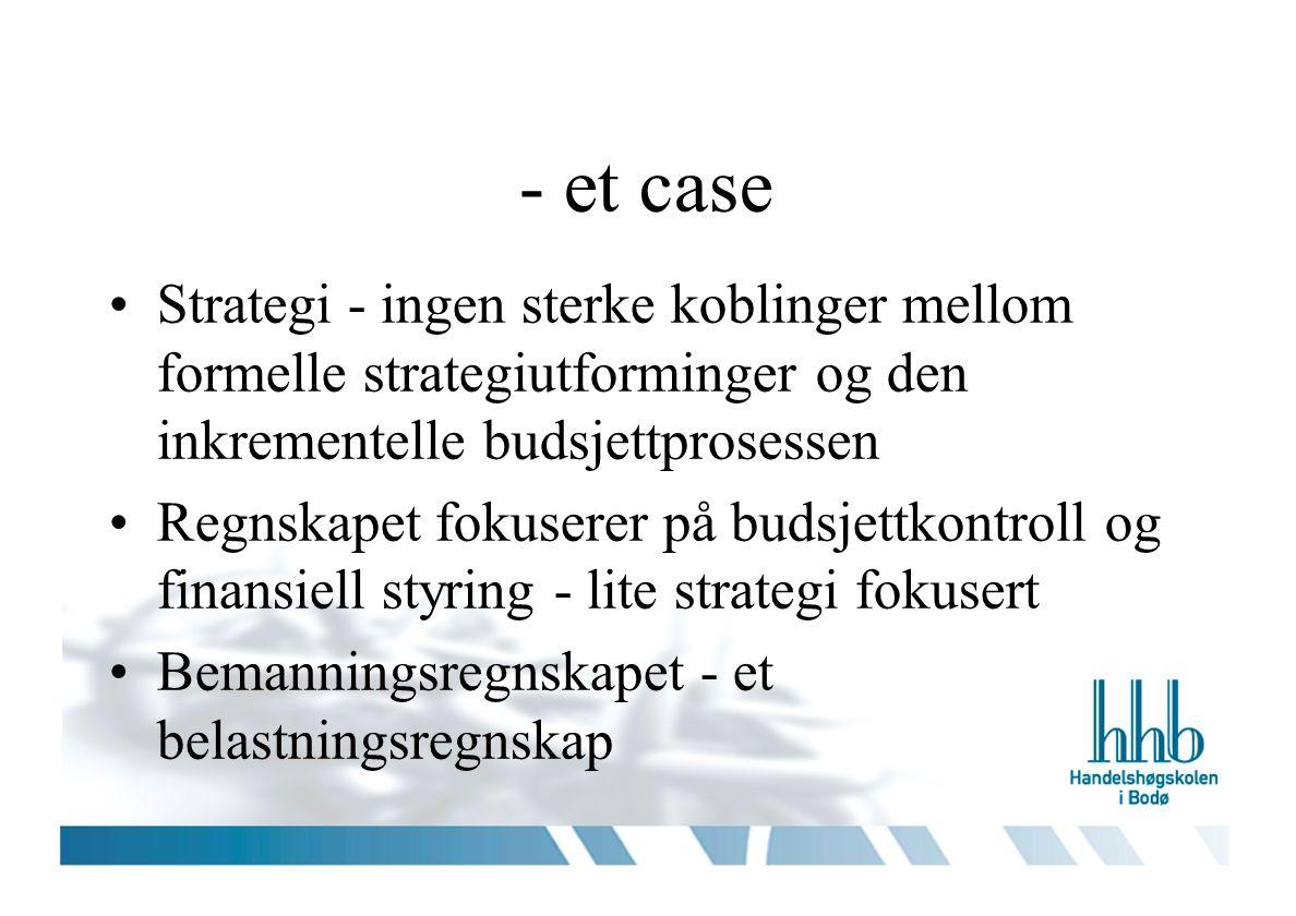 - et case Strategi - ingen sterke koblinger mellom formelle strategiutforminger og den inkrementelle budsjettprosessen Regnskapet fokuserer på budsjettkontroll og finansiell styring - lite strategi fokusert Bemanningsregnskapet - et belastningsregnskap