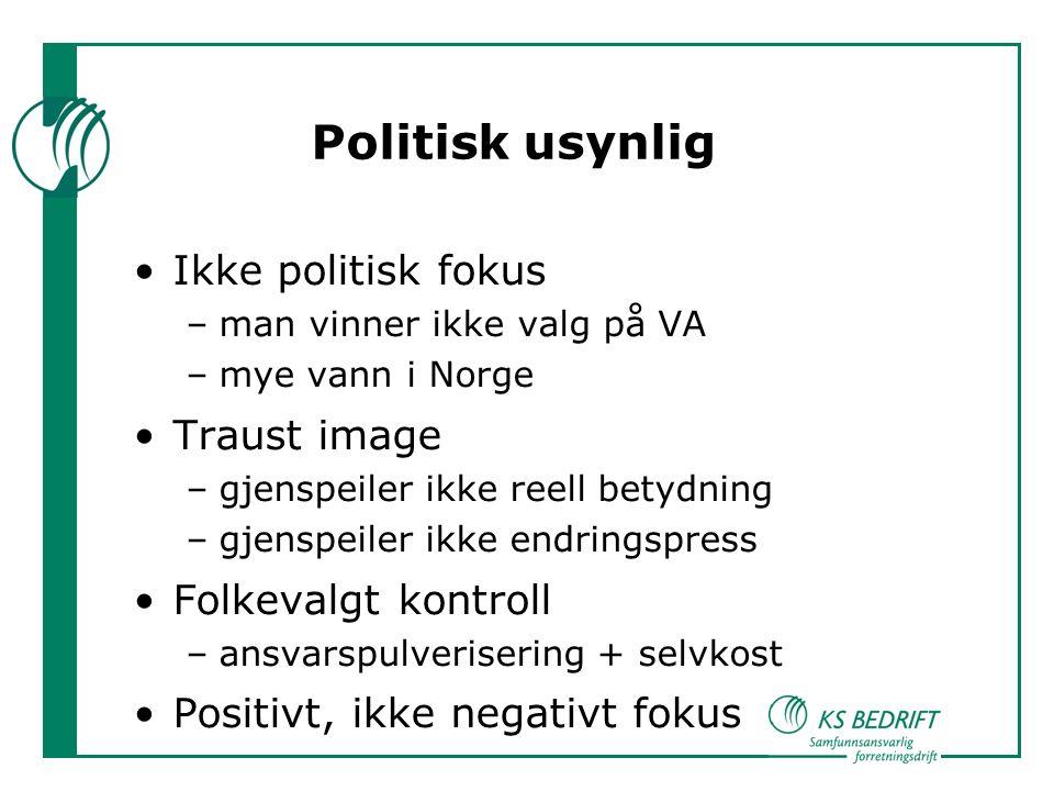 Politisk usynlig Ikke politisk fokus –man vinner ikke valg på VA –mye vann i Norge Traust image –gjenspeiler ikke reell betydning –gjenspeiler ikke endringspress Folkevalgt kontroll –ansvarspulverisering + selvkost Positivt, ikke negativt fokus