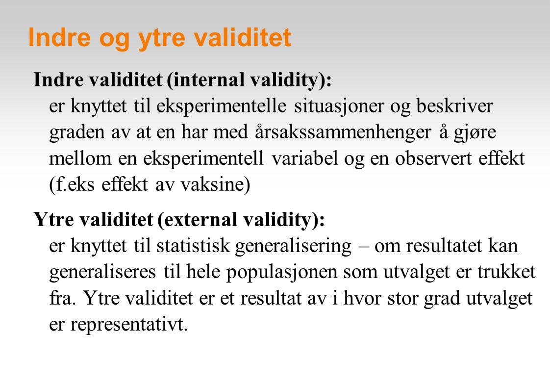 Indre og ytre validitet Indre validitet (internal validity): er knyttet til eksperimentelle situasjoner og beskriver graden av at en har med årsakssammenhenger å gjøre mellom en eksperimentell variabel og en observert effekt (f.eks effekt av vaksine) Ytre validitet (external validity): er knyttet til statistisk generalisering – om resultatet kan generaliseres til hele populasjonen som utvalget er trukket fra.