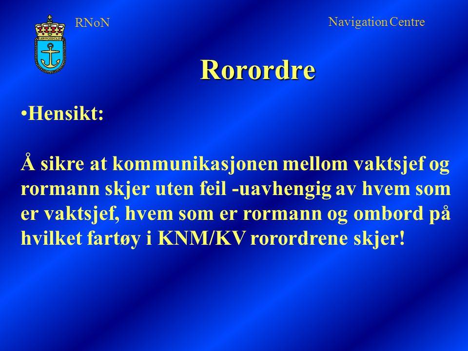 RNoN Navigation Centre Rorordre Hensikt: Å sikre at kommunikasjonen mellom vaktsjef og rormann skjer uten feil -uavhengig av hvem som er vaktsjef, hvem som er rormann og ombord på hvilket fartøy i KNM/KV rorordrene skjer!