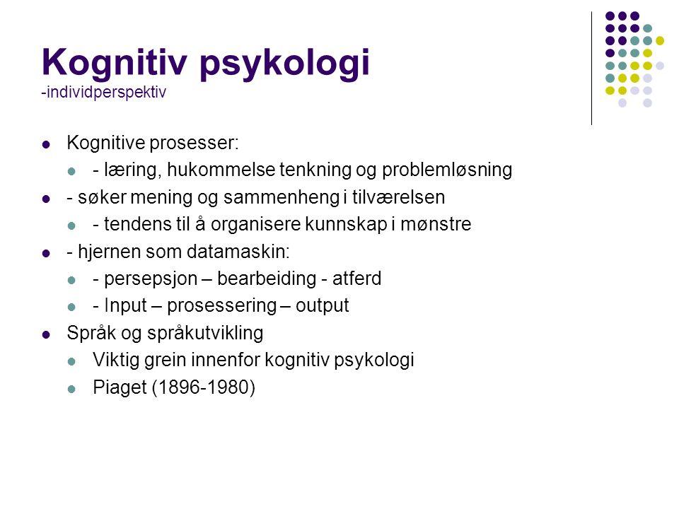 Kognitiv psykologi -individperspektiv Kognitive prosesser: - læring, hukommelse tenkning og problemløsning - søker mening og sammenheng i tilværelsen - tendens til å organisere kunnskap i mønstre - hjernen som datamaskin: - persepsjon – bearbeiding - atferd - Input – prosessering – output Språk og språkutvikling Viktig grein innenfor kognitiv psykologi Piaget (1896-1980)