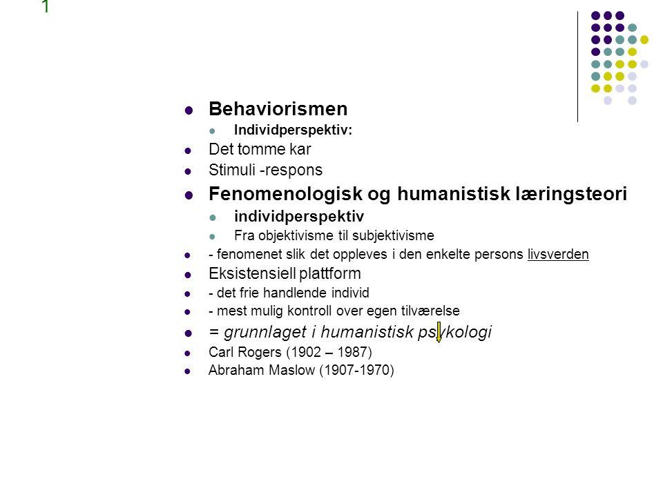 1 Behaviorismen Individperspektiv: Det tomme kar Stimuli -respons Fenomenologisk og humanistisk læringsteori individperspektiv Fra objektivisme til subjektivisme - fenomenet slik det oppleves i den enkelte persons livsverden Eksistensiell plattform - det frie handlende individ - mest mulig kontroll over egen tilværelse = grunnlaget i humanistisk psykologi Carl Rogers (1902 – 1987) Abraham Maslow (1907-1970)