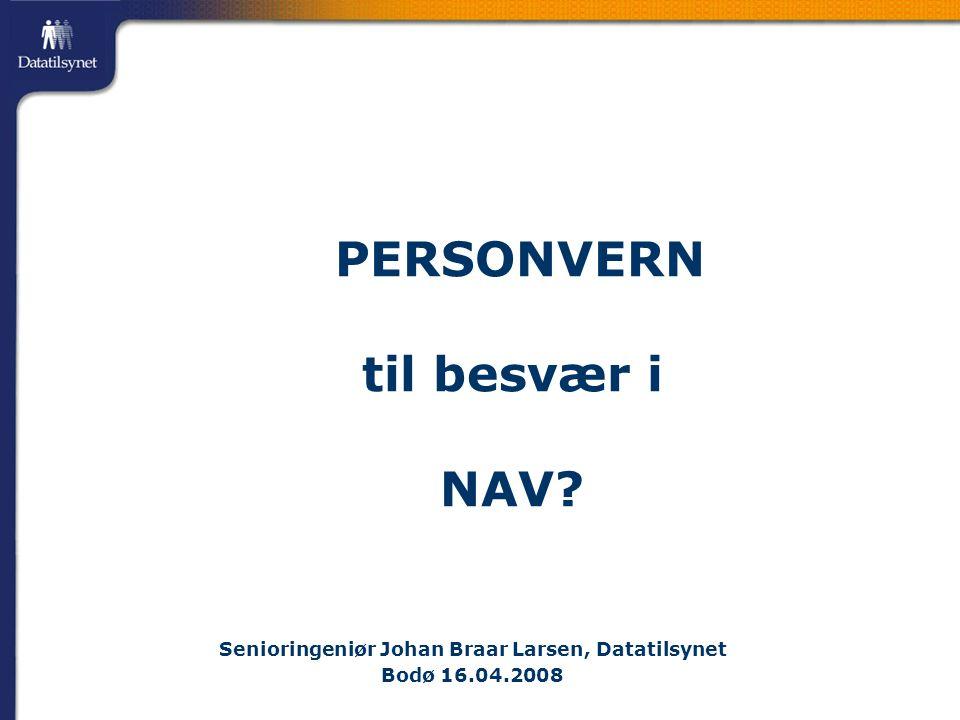 PERSONVERN til besvær i NAV? Senioringeniør Johan Braar Larsen, Datatilsynet Bodø 16.04.2008