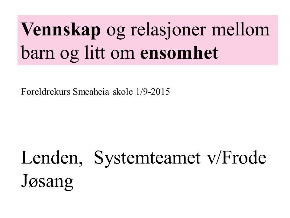 Lenden, Systemteamet v/Frode Jøsang Vennskap og relasjoner mellom barn og litt om ensomhet Foreldrekurs Smeaheia skole 1/9-2015