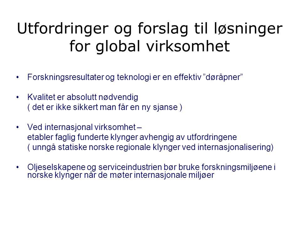 Utfordringer og forslag til løsninger for global virksomhet Forskningsresultater og teknologi er en effektiv døråpner Kvalitet er absolutt nødvendig ( det er ikke sikkert man får en ny sjanse ) Ved internasjonal virksomhet – etabler faglig funderte klynger avhengig av utfordringene ( unngå statiske norske regionale klynger ved internasjonalisering) Oljeselskapene og serviceindustrien bør bruke forskningsmiljøene i norske klynger når de møter internasjonale miljøer