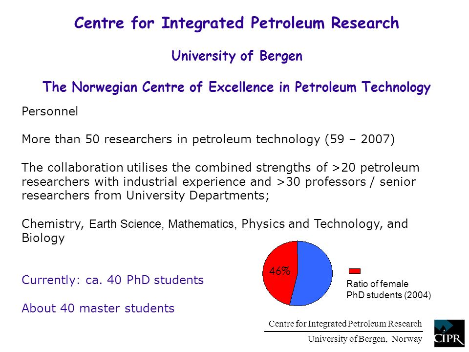 Centre for Integrated Petroleum Research University of Bergen, Norway Centre for Integrated Petroleum Research University of Bergen The Norwegian Centre of Excellence in Petroleum Technology Personnel More than 50 researchers in petroleum technology (59 – 2007) The collaboration utilises the combined strengths of >20 petroleum researchers with industrial experience and >30 professors / senior researchers from University Departments; Chemistry, Earth Science, Mathematics, Physics and Technology, and Biology Currently: ca.