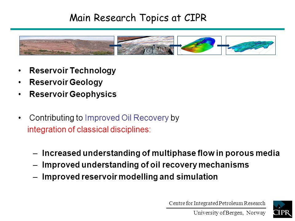 Centre for Integrated Petroleum Research University of Bergen, Norway Main Research Topics Fluid Flow & Faults Enhanced Oil Recovery & Flow Assurance Reservoir Characterisation & Modelling Fault Facies