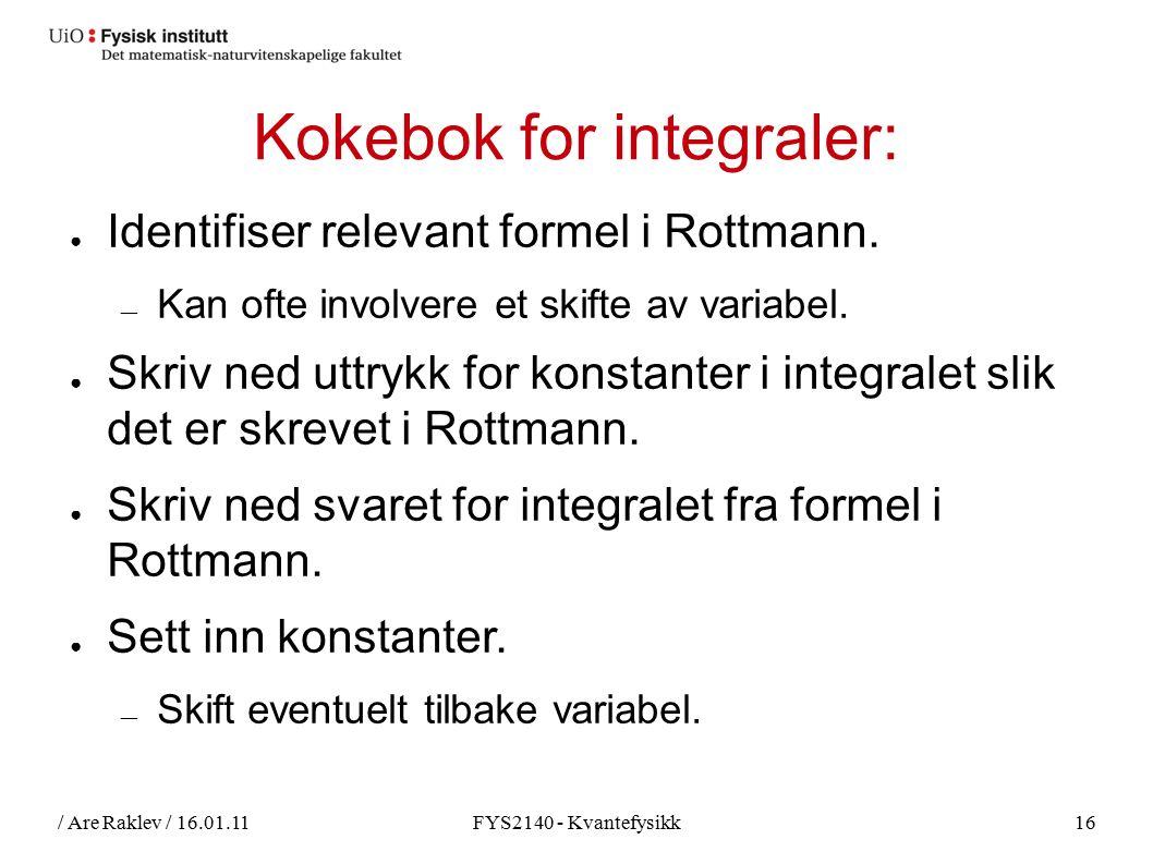 / Are Raklev / 16.01.11FYS2140 - Kvantefysikk16 Kokebok for integraler: ● Identifiser relevant formel i Rottmann. ― Kan ofte involvere et skifte av va
