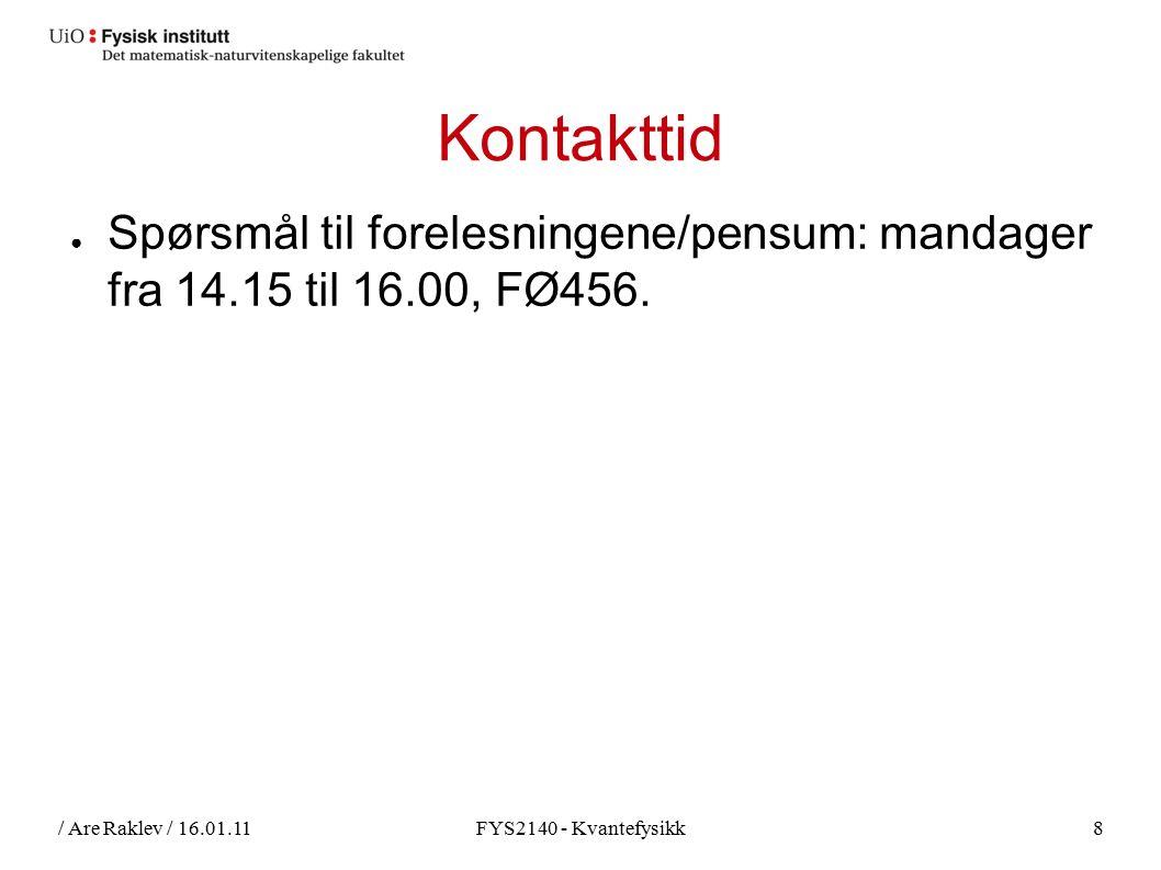 / Are Raklev / 16.01.11FYS2140 - Kvantefysikk8 Kontakttid ● Spørsmål til forelesningene/pensum: mandager fra 14.15 til 16.00, FØ456.