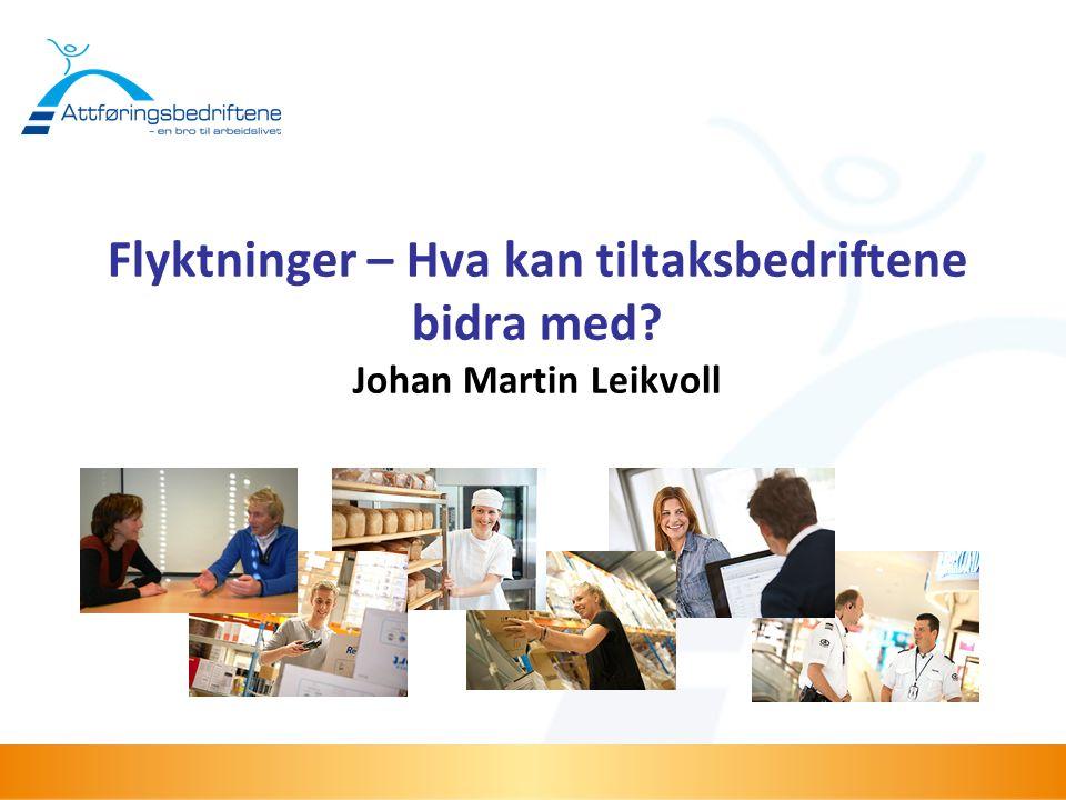 Flyktninger – Hva kan tiltaksbedriftene bidra med Johan Martin Leikvoll